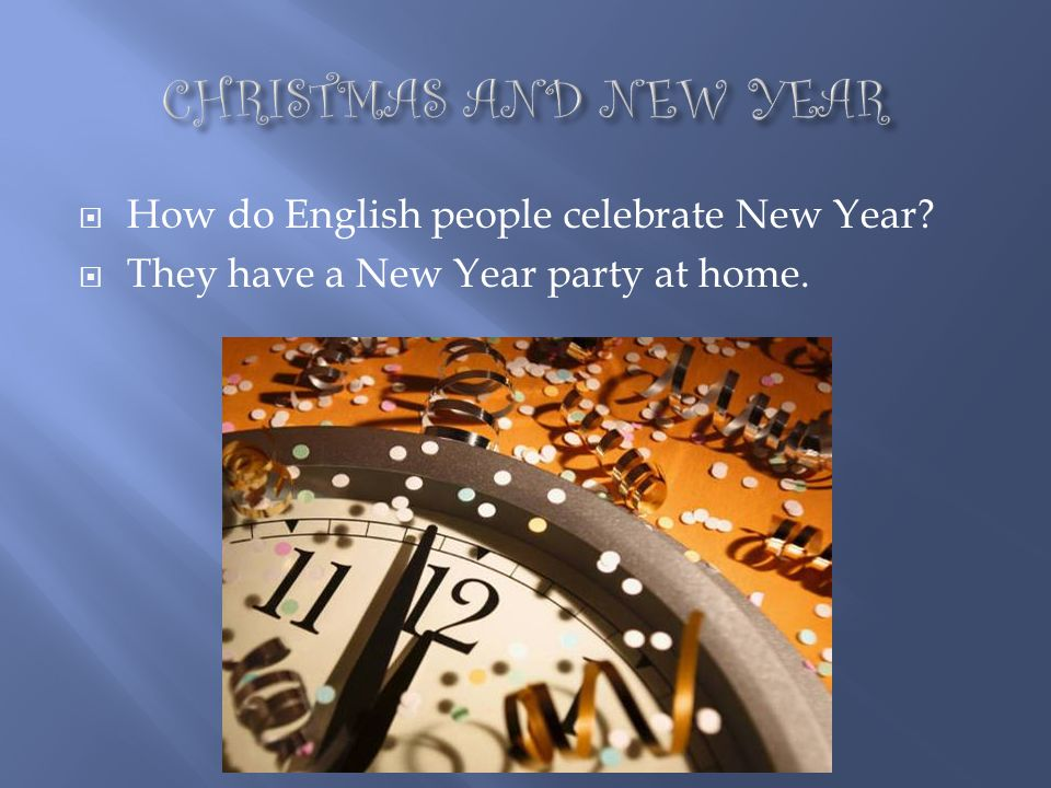 CHRISTMAS AND NEW YEAR How do English people celebrate New Year