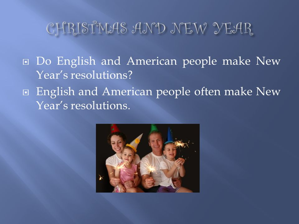 CHRISTMAS AND NEW YEAR Do English and American people make New Year's resolutions.