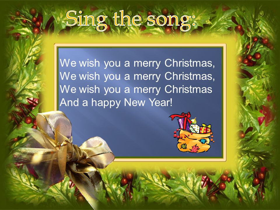 Sing the song: We wish you a merry Christmas,