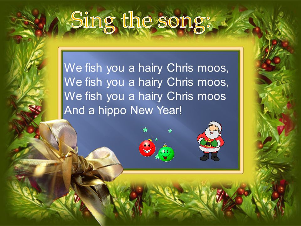 Sing the song: We fish you a hairy Chris moos,