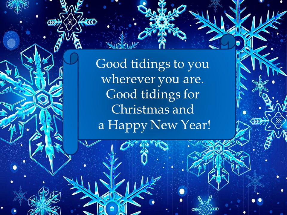 Good tidings to you wherever you are. Good tidings for Christmas and