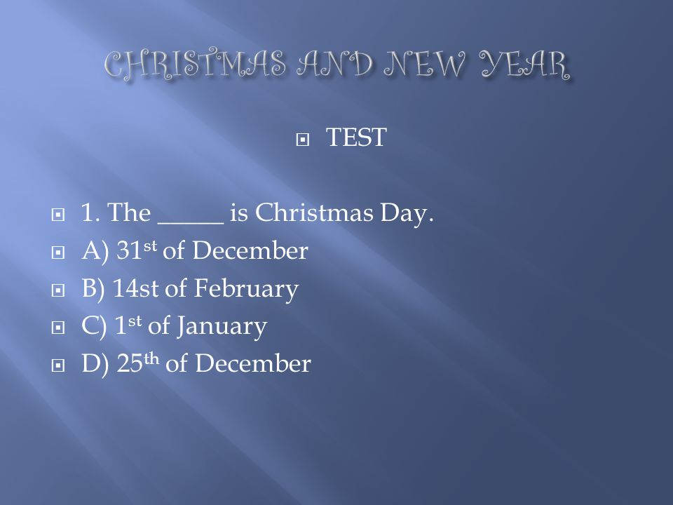 CHRISTMAS AND NEW YEAR TEST 1. The _____ is Christmas Day.