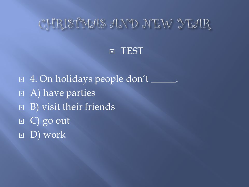 CHRISTMAS AND NEW YEAR TEST 4. On holidays people don't _____.