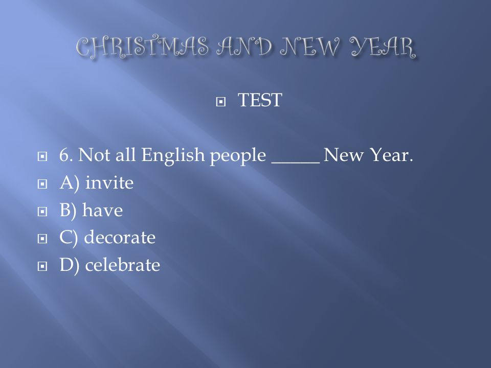 CHRISTMAS AND NEW YEAR TEST 6. Not all English people _____ New Year.