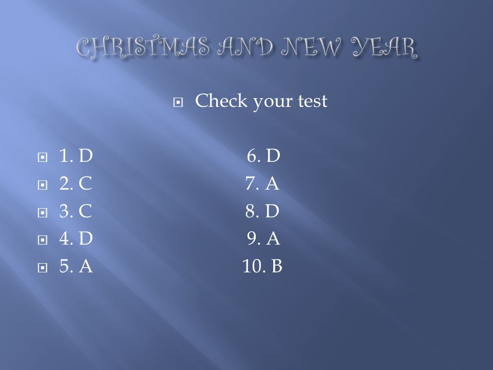 CHRISTMAS AND NEW YEAR Check your test 1. D 6. D 2. C 7. A 3. C 8. D