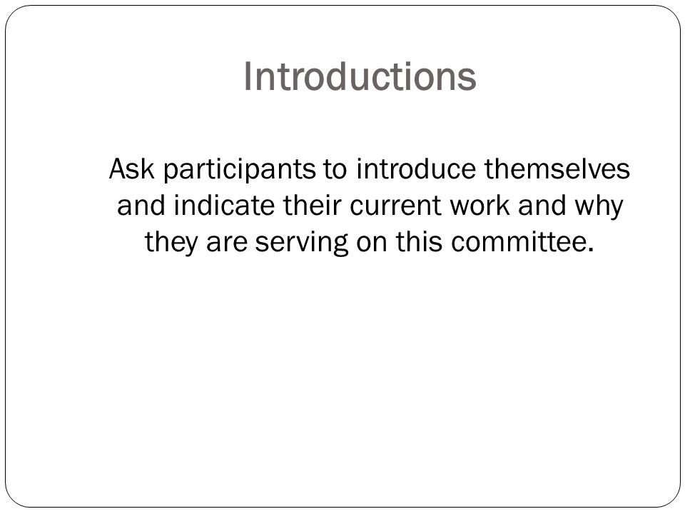 Introductions Ask participants to introduce themselves and indicate their current work and why they are serving on this committee.