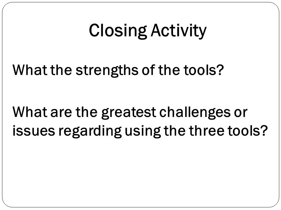 Closing Activity What the strengths of the tools.
