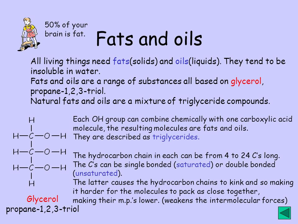 Fats and oils 50% of your. brain is fat. All living things need fats(solids) and oils(liquids). They tend to be.