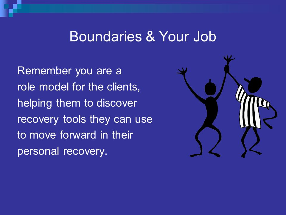 Boundaries & Your Job Remember you are a role model for the clients,