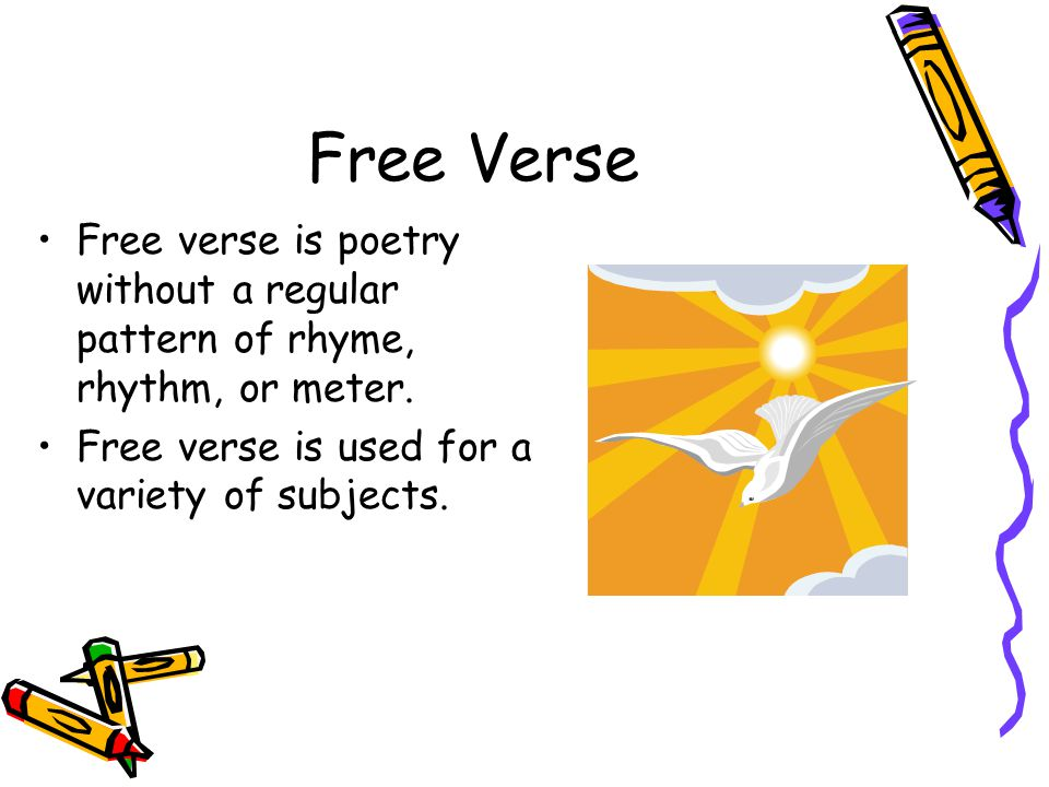 Free Verse Free verse is poetry without a regular pattern of rhyme, rhythm, or meter.