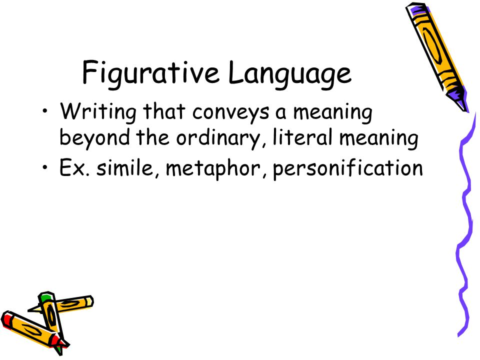 Figurative Language Writing that conveys a meaning beyond the ordinary, literal meaning.