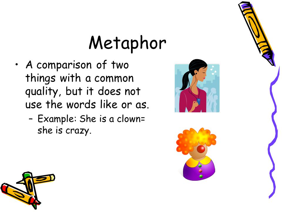 Metaphor A comparison of two things with a common quality, but it does not use the words like or as.