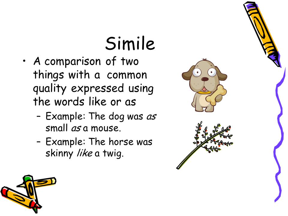 Simile A comparison of two things with a common quality expressed using the words like or as. Example: The dog was as small as a mouse.