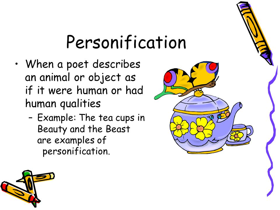 Personification When a poet describes an animal or object as if it were human or had human qualities.