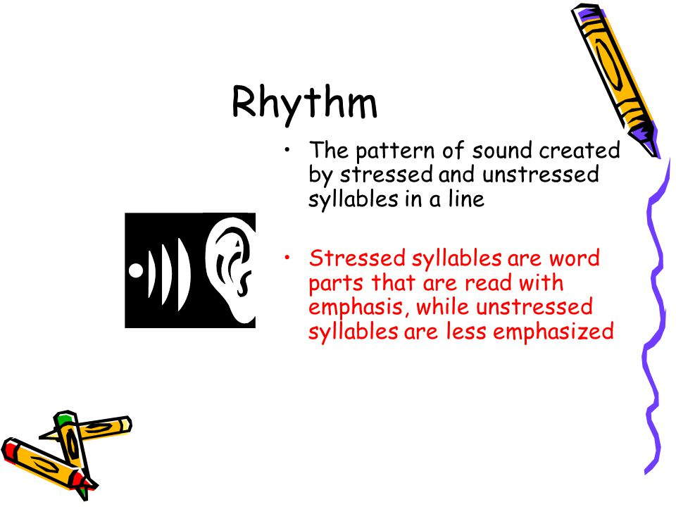 Rhythm The pattern of sound created by stressed and unstressed syllables in a line.