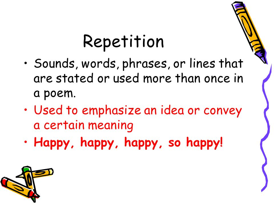 Repetition Sounds, words, phrases, or lines that are stated or used more than once in a poem. Used to emphasize an idea or convey a certain meaning.