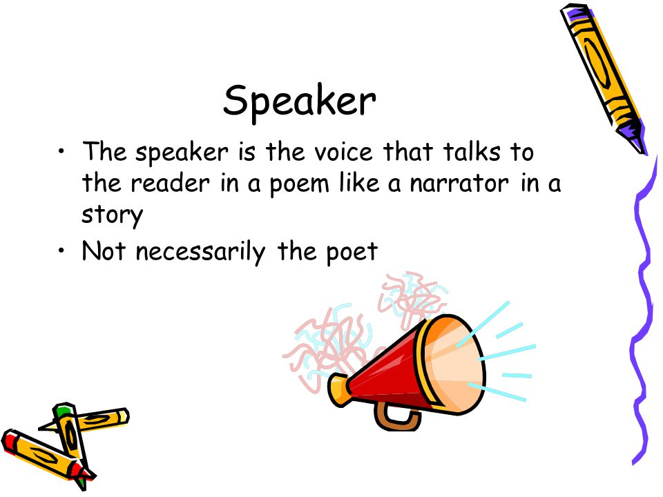 Speaker The speaker is the voice that talks to the reader in a poem like a narrator in a story.