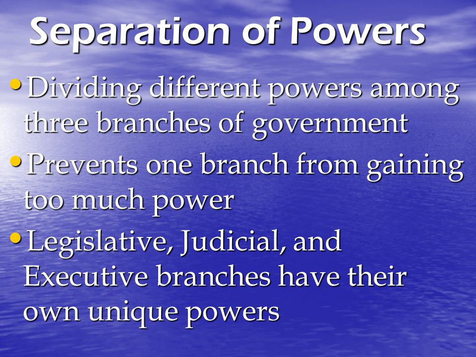 Separation of Powers Dividing different powers among three branches of government. Prevents one branch from gaining too much power.