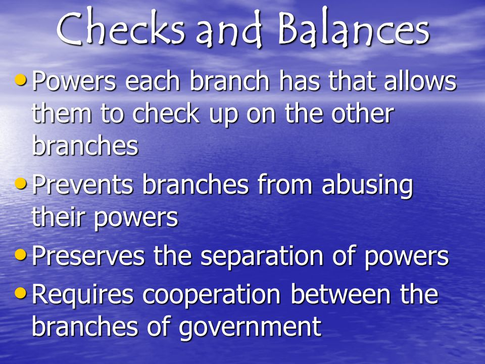 Checks and Balances Powers each branch has that allows them to check up on the other branches. Prevents branches from abusing their powers.