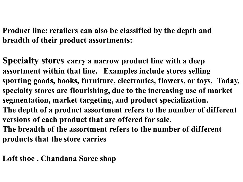 Retailing : Formats Product line: retailers can also be classified by the depth and breadth of their product assortments: