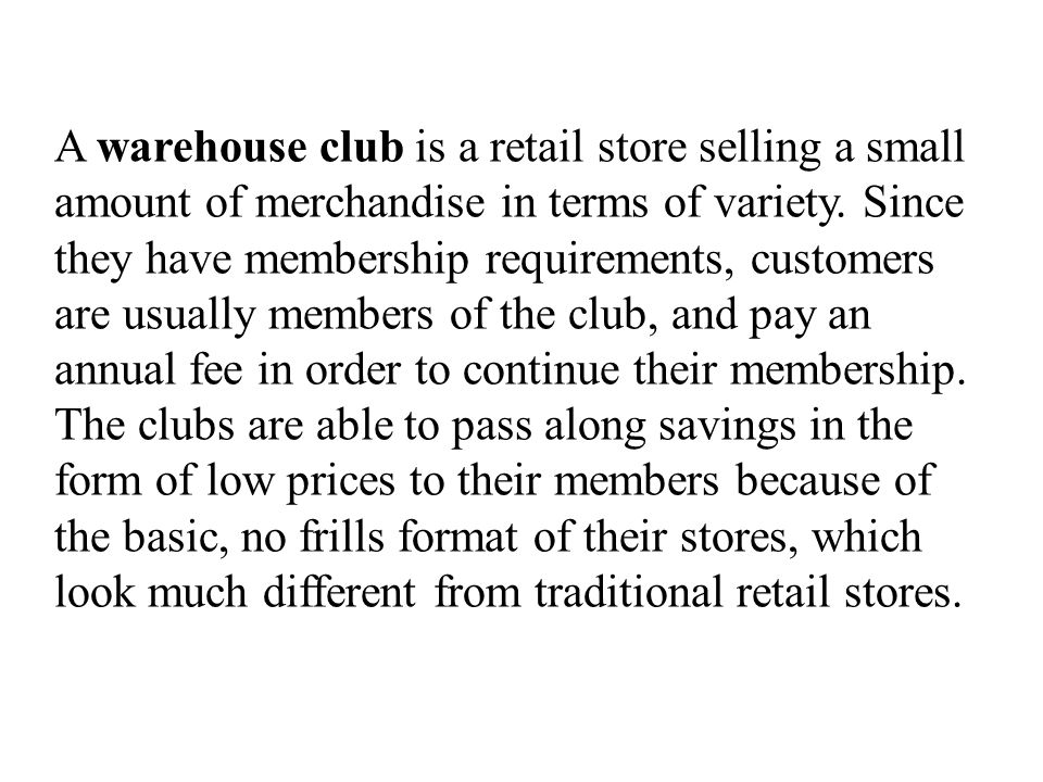 A warehouse club is a retail store selling a small amount of merchandise in terms of variety. Since they have membership requirements, customers are usually members of the club, and pay an annual fee in order to continue their membership. The clubs are able to pass along savings in the form of low prices to their members because of the basic, no frills format of their stores, which look much different from traditional retail stores.