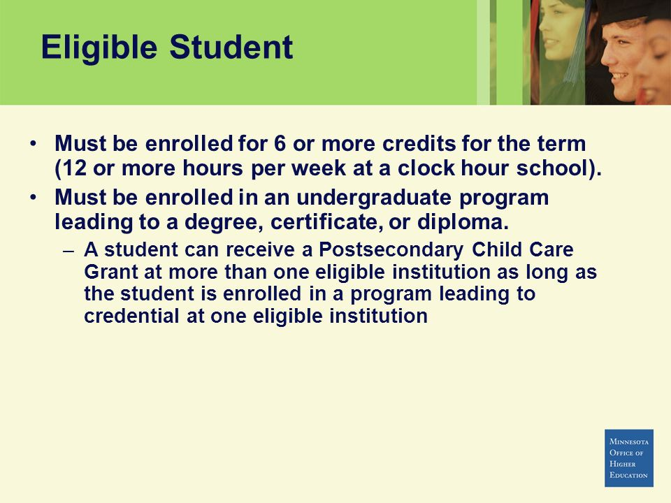Eligible Student Must be enrolled for 6 or more credits for the term (12 or more hours per week at a clock hour school).