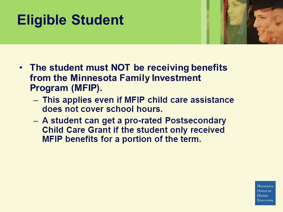 Eligible Student The student must NOT be receiving benefits from the Minnesota Family Investment Program (MFIP).