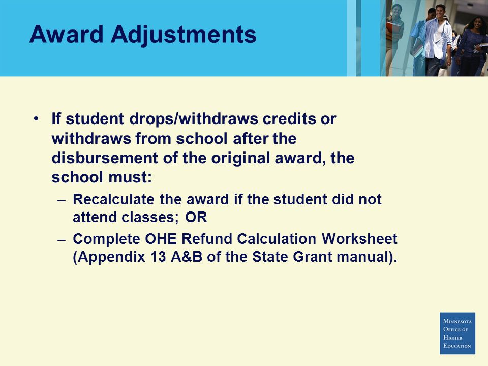 Award Adjustments If student drops/withdraws credits or withdraws from school after the disbursement of the original award, the school must: