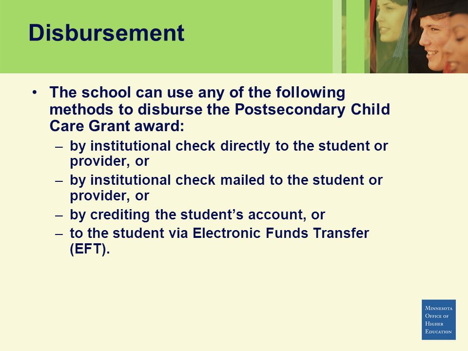 Disbursement The school can use any of the following methods to disburse the Postsecondary Child Care Grant award: