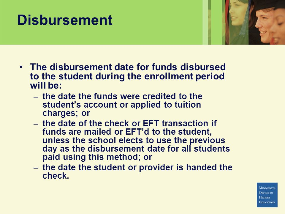 Disbursement The disbursement date for funds disbursed to the student during the enrollment period will be: