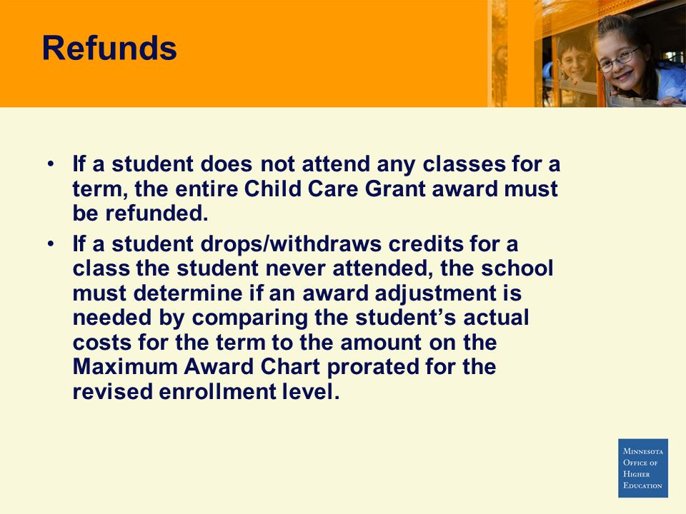 Refunds If a student does not attend any classes for a term, the entire Child Care Grant award must be refunded.