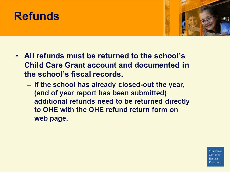 Refunds All refunds must be returned to the school's Child Care Grant account and documented in the school's fiscal records.