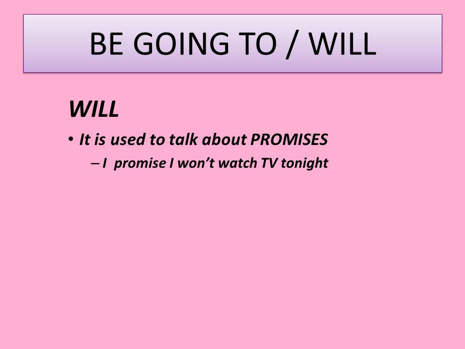 BE GOING TO / WILL WILL It is used to talk about PROMISES