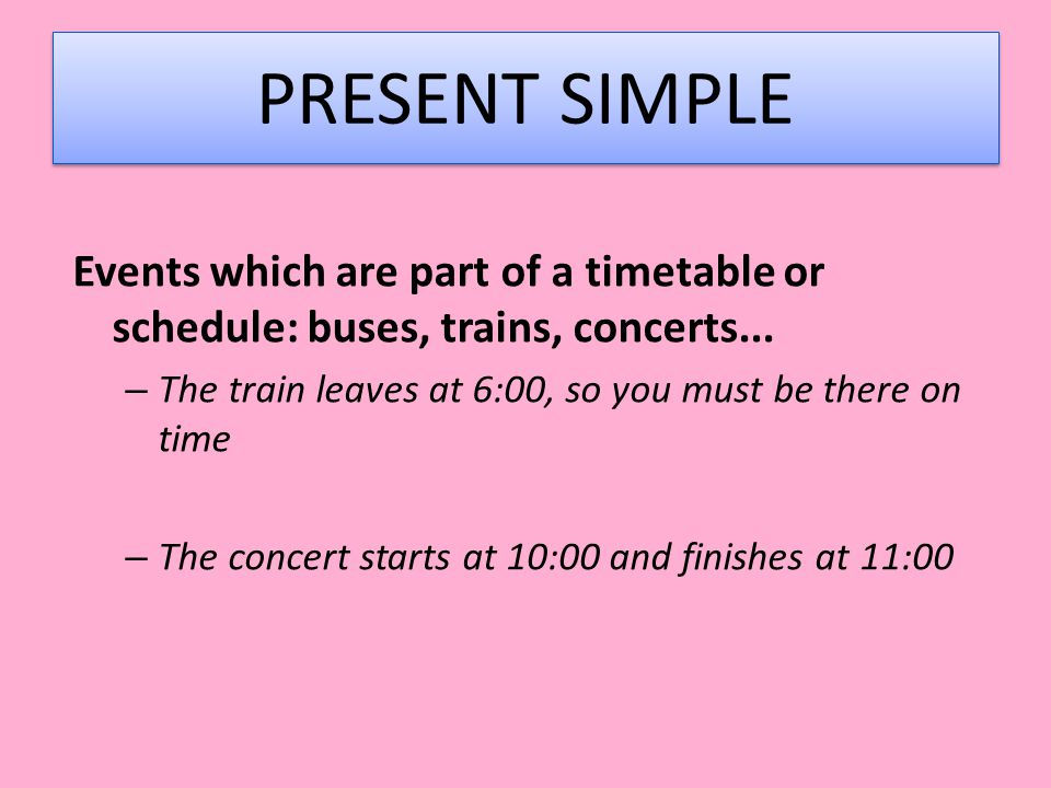 PRESENT SIMPLE Events which are part of a timetable or schedule: buses, trains, concerts... The train leaves at 6:00, so you must be there on time.