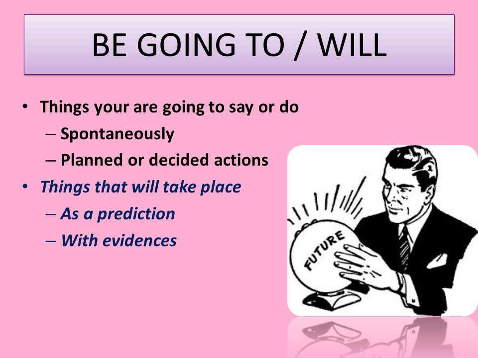 BE GOING TO / WILL Things your are going to say or do Spontaneously