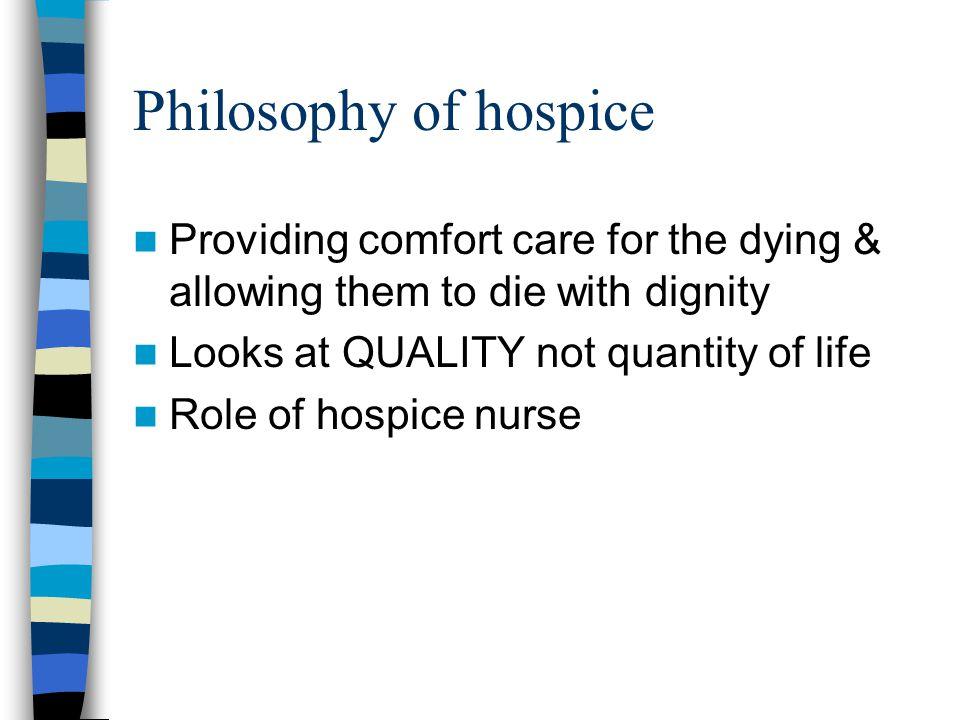 Philosophy of hospice Providing comfort care for the dying & allowing them to die with dignity. Looks at QUALITY not quantity of life.