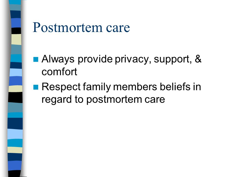 Postmortem care Always provide privacy, support, & comfort