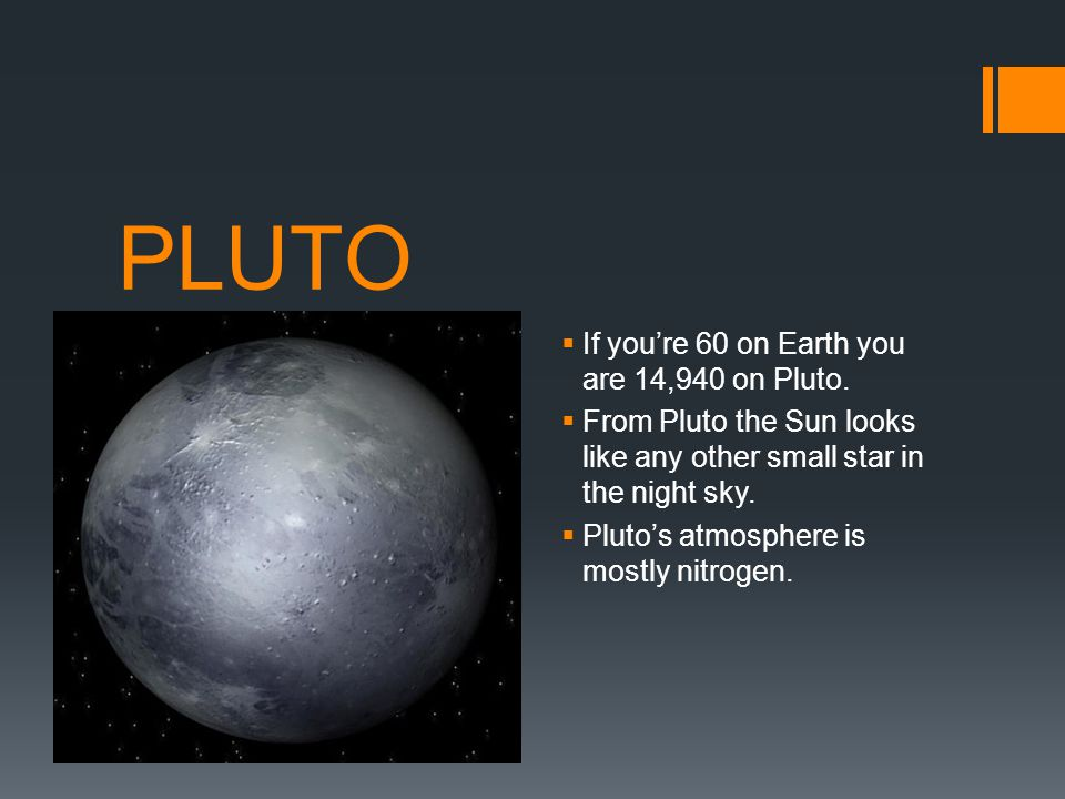 PLUTO If you're 60 on Earth you are 14,940 on Pluto.