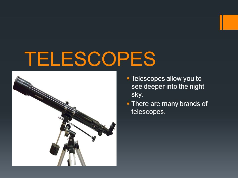 TELESCOPES Telescopes allow you to see deeper into the night sky.
