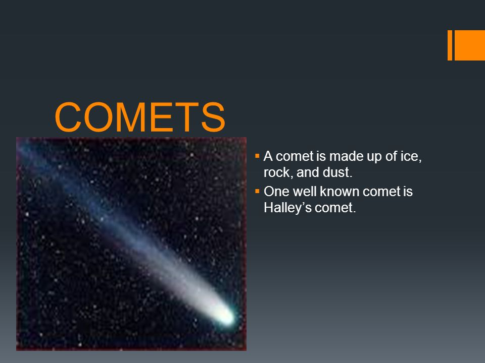 COMETS A comet is made up of ice, rock, and dust.