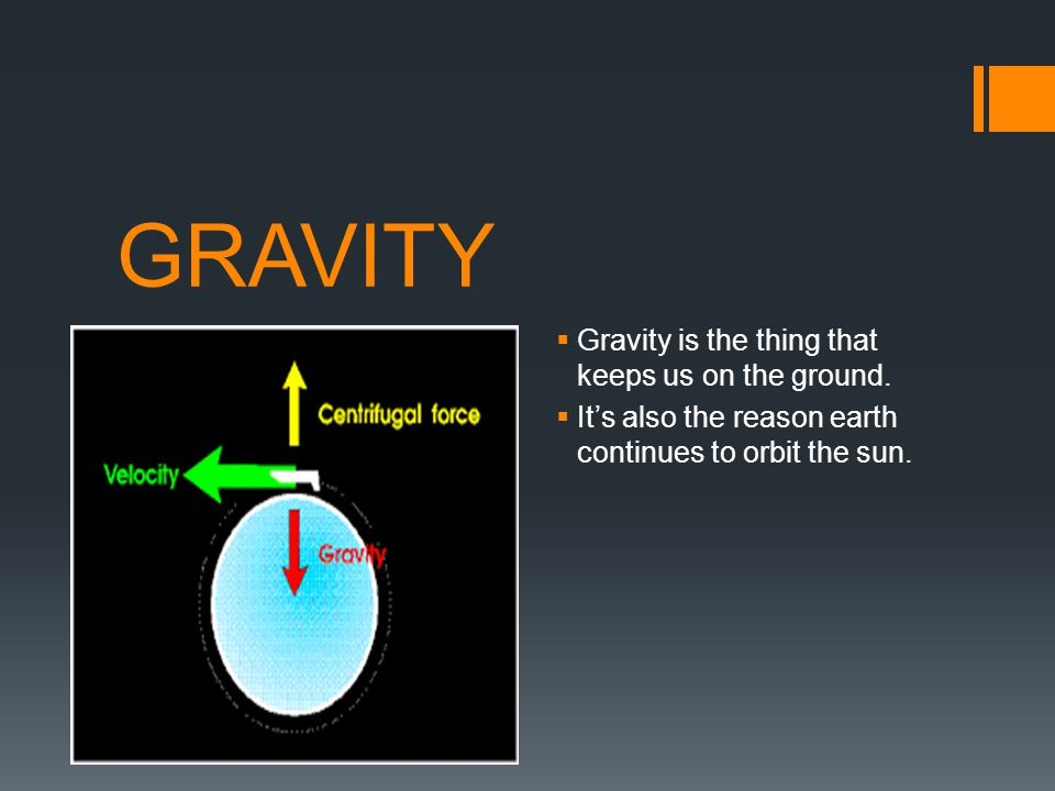 GRAVITY Gravity is the thing that keeps us on the ground.