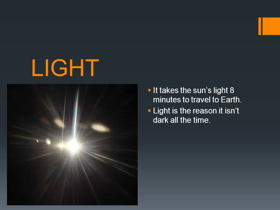LIGHT It takes the sun's light 8 minutes to travel to Earth.