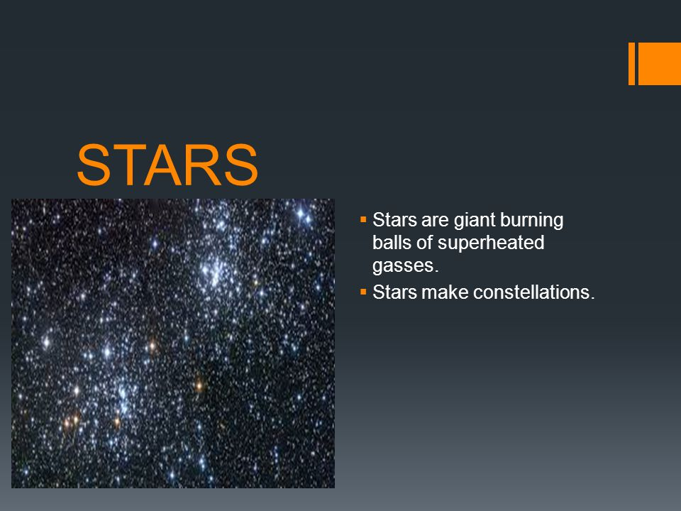 STARS Stars are giant burning balls of superheated gasses.