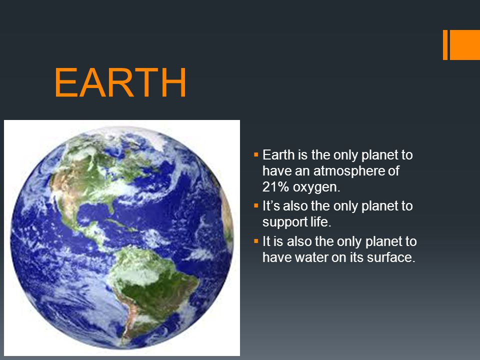 EARTH Earth is the only planet to have an atmosphere of 21% oxygen.