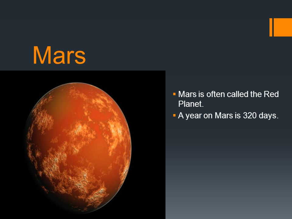 Mars Mars is often called the Red Planet. A year on Mars is 320 days.