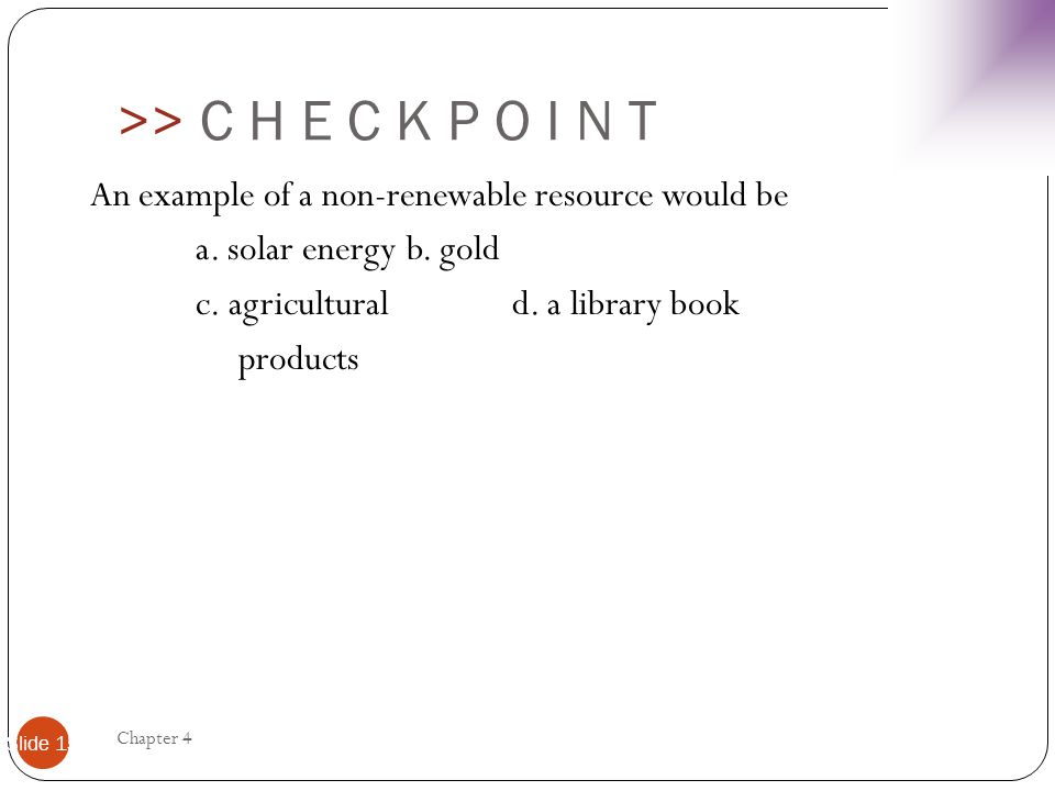 >> C H E C K P O I N T An example of a non-renewable resource would be a. solar energy b. gold c. agricultural d. a library book products