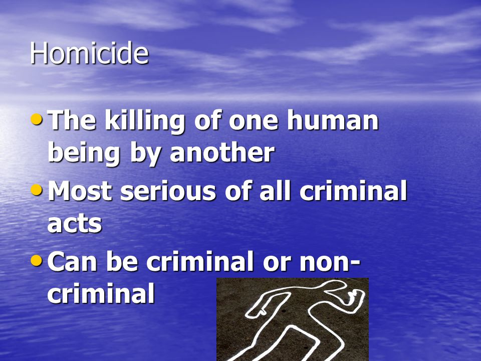 Homicide The killing of one human being by another