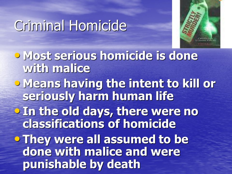 Criminal Homicide Most serious homicide is done with malice