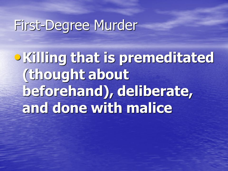 First-Degree Murder Killing that is premeditated (thought about beforehand), deliberate, and done with malice.
