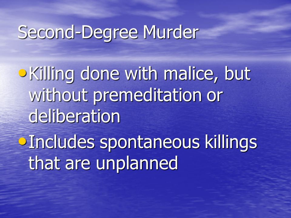 Second-Degree Murder Killing done with malice, but without premeditation or deliberation.